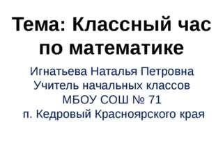 Тема: Классный час по математике Игнатьева Наталья Петровна Учитель начальны