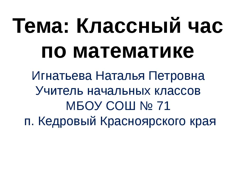 Тема: Классный час по математике Игнатьева Наталья Петровна Учитель начальны...