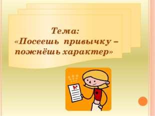 Тема: «Посеешь привычку – пожнёшь характер»