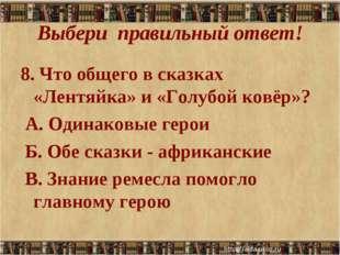 Выбери правильный ответ! 8. Что общего в сказках «Лентяйка» и «Голубой ковёр»