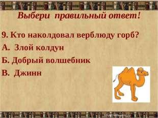 Выбери правильный ответ! 9. Кто наколдовал верблюду горб? А. Злой колдун Б. Д