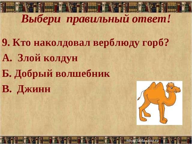 Выбери правильный ответ! 9. Кто наколдовал верблюду горб? А. Злой колдун Б. Д...