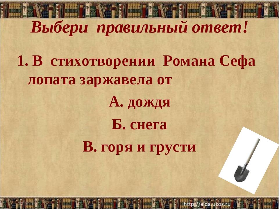 Выбери правильный ответ! 1. В стихотворении Романа Сефа лопата заржавела от А...