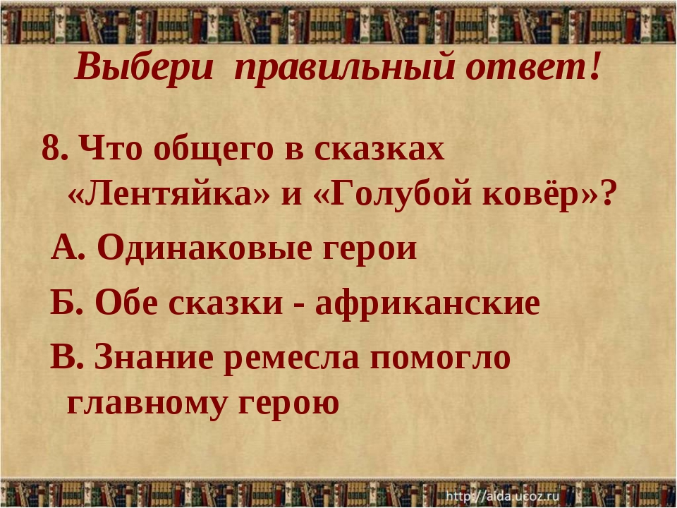 Выбери правильный ответ! 8. Что общего в сказках «Лентяйка» и «Голубой ковёр»...
