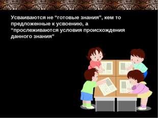 """Усваиваются не """"готовые знания"""", кем то предложенные к усвоению, а """"прослежив"""