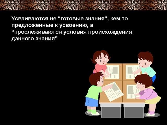 """Усваиваются не """"готовые знания"""", кем то предложенные к усвоению, а """"прослежив..."""