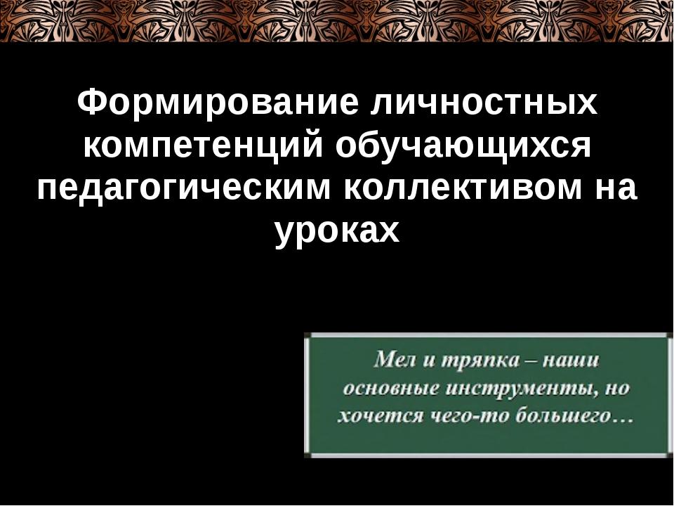 Формирование личностных компетенций обучающихся педагогическим коллективом на...