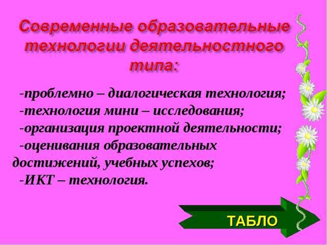 ТАБЛО -проблемно – диалогическая технология; -технология мини – исследования;...