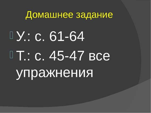 Домашнее задание У.: с. 61-64 Т.: с. 45-47 все упражнения