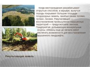 Рекультивация земель Когда месторождения разрабатывают открытым способом, в к
