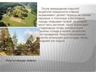 Рекультивация земель После прекращения открытой выработки поверхности отвалов