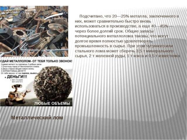 Металлический лом Подсчитано, что 20—25% металла, заключенного в них, может с...