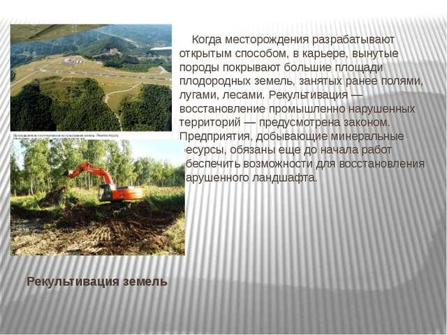 Рекультивация земель Когда месторождения разрабатывают открытым способом, в к...