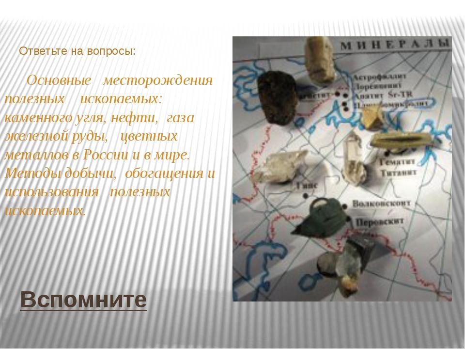 Вспомните Ответьте на вопросы: Основные месторождения полезных ископаемых: ка...