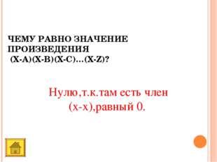 ЧЕМУ РАВНО ЗНАЧЕНИЕ ПРОИЗВЕДЕНИЯ (Х-A)(X-B)(X-C)…(X-Z)? Нулю,т.к.там есть чле