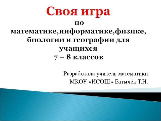 Разработала учитель математики МКОУ «ИСОШ» Батычёк Т.Н.