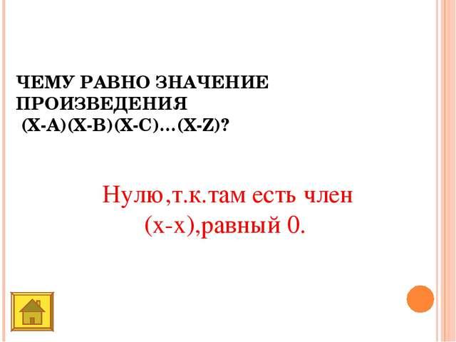 ЧЕМУ РАВНО ЗНАЧЕНИЕ ПРОИЗВЕДЕНИЯ (Х-A)(X-B)(X-C)…(X-Z)? Нулю,т.к.там есть чле...