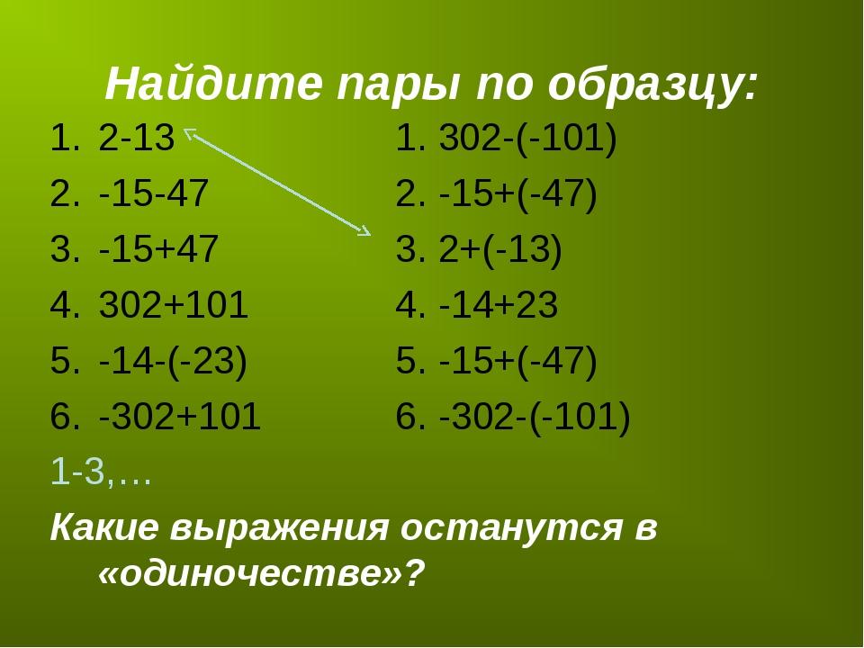 Найдите пары по образцу: 2-131. 302-(-101) -15-472. -15+(-47) -15+47...