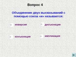 Объединение двух высказываний с помощью союза «и» называется: конъюнкция инве