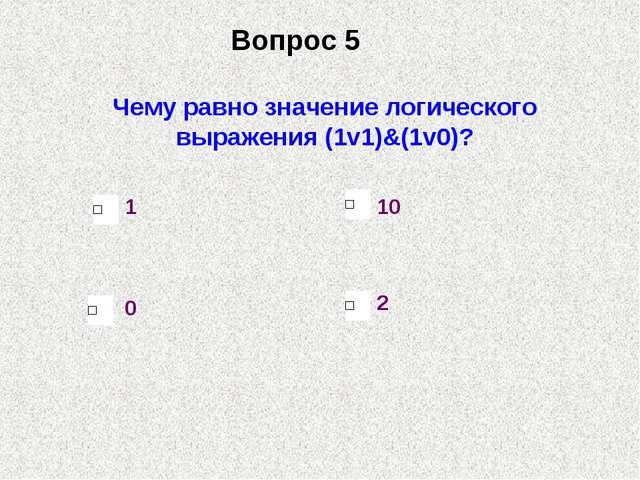 Чему равно значение логического выражения (1v1)&(1v0)? 0 1 10 2 Вопрос 5