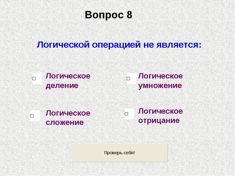 Логической операцией не является: Логическое сложение Логическое деление Логи...