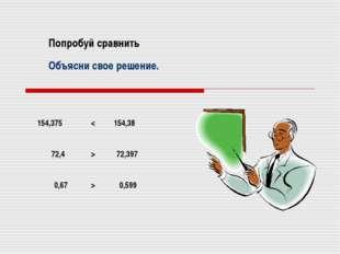 Попробуй сравнить 154,375 154,38 72,4 72,397 0,67 0,599 Объясни свое решение.