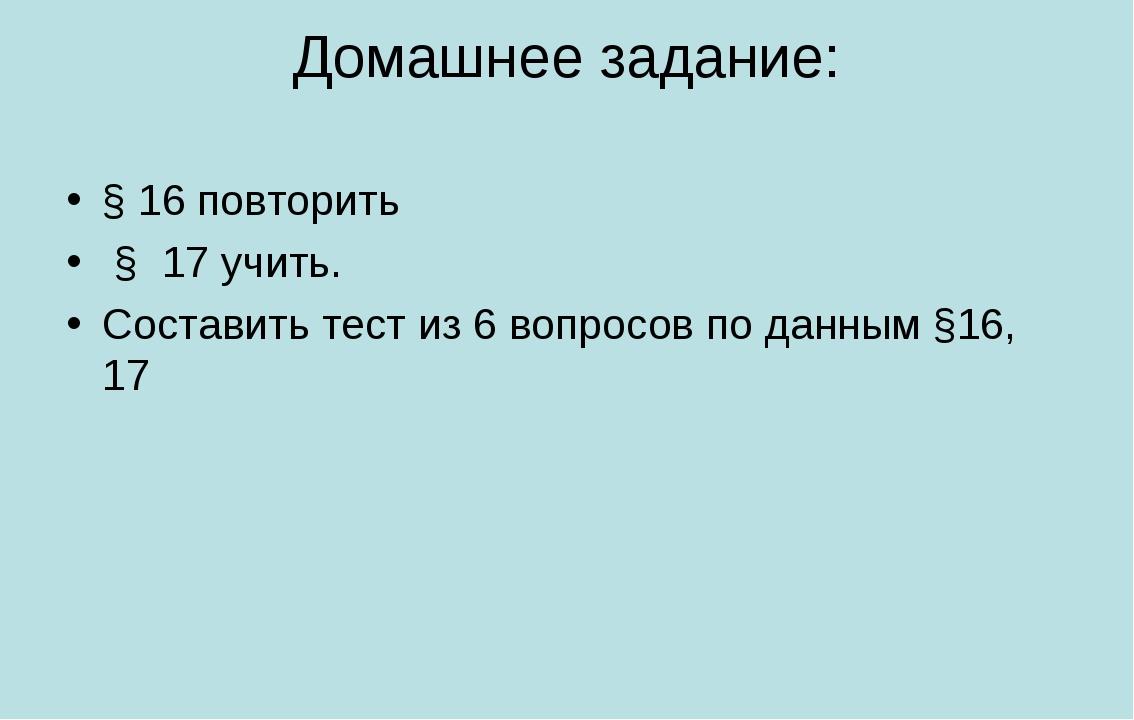 Домашнее задание: § 16 повторить § 17 учить. Составить тест из 6 вопросов по...
