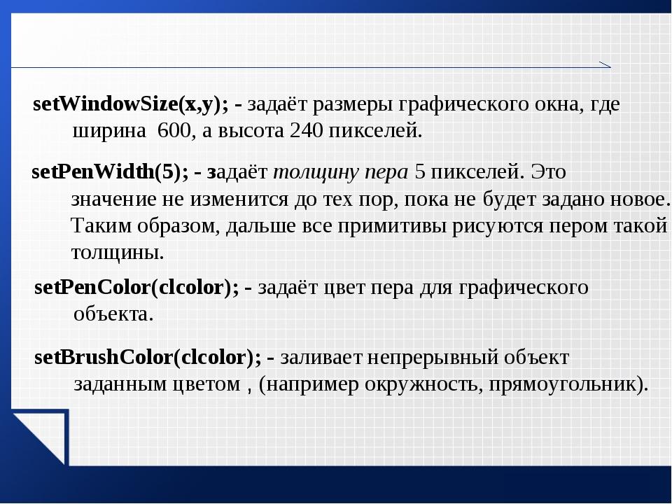 setWindowSize(х,у); - задаёт размеры графического окна, где ширина 600, а выс...