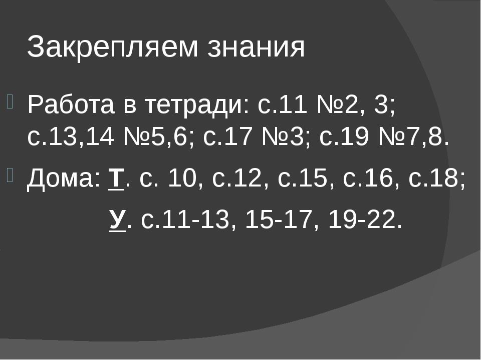 Закрепляем знания Работа в тетради: с.11 №2, 3; с.13,14 №5,6; с.17 №3; с.19 №...