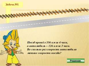Задача№3. Поезд прошёл 336 км за 4 часа, а автомобиль – 126 км за 3 часа. Во