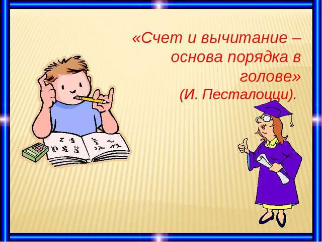 «Счет и вычитание –основа порядка в голове» (И. Песталоцци).
