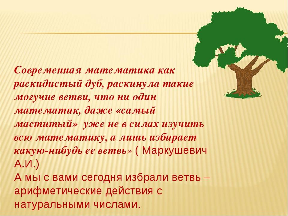 Современная математика как раскидистый дуб, раскинула такие могучие ветви, чт...