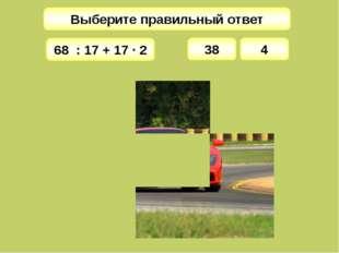 Выберите правильный ответ 38 68 : 17 + 17 · 2 4