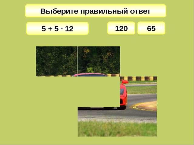 Выберите правильный ответ 120 5 + 5 · 12 65