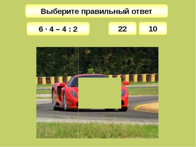 Выберите правильный ответ 22 6 · 4 – 4 : 2 10