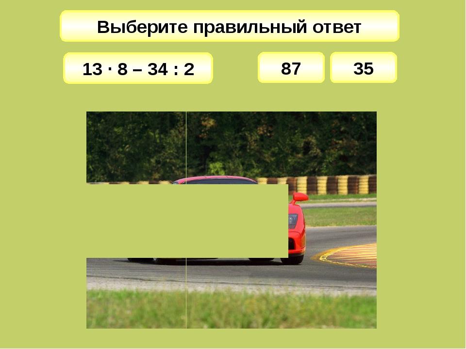 Выберите правильный ответ 87 13 · 8 – 34 : 2 35