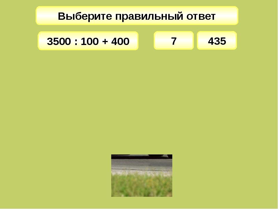 Выберите правильный ответ 7 3500 : 100 + 400 435