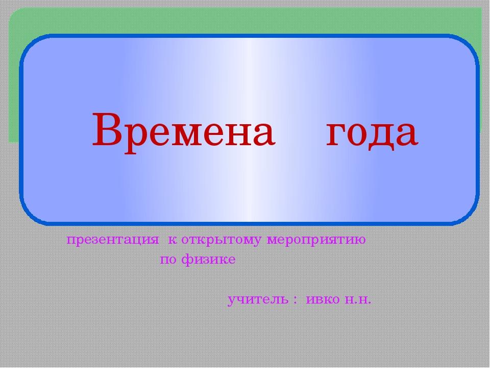 презентация к открытому мероприятию по физике учитель : ивко н.н.