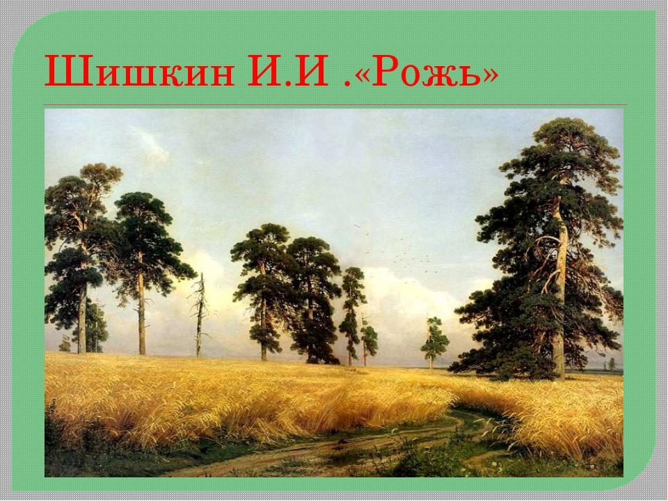 Шишкин И.И .«Рожь»