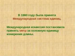 В 1960 году была принята Международная система единиц.  Международная коми