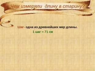 Чем измеряли длину в старину? Шаг- одна из древнейших мер длины. 1 шаг = 71