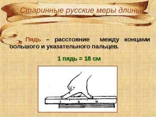 Пядь – расстояние между концами большого и указательного пальцев. 1 пядь = 1