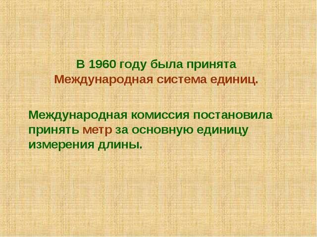 В 1960 году была принята Международная система единиц.  Международная коми...
