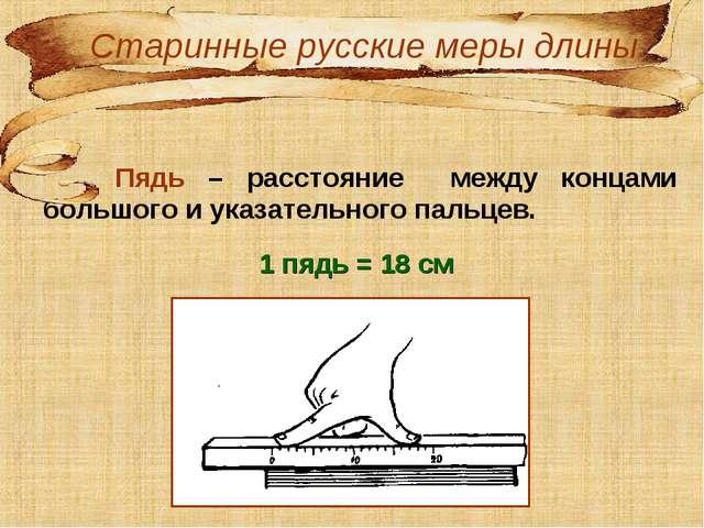 Пядь – расстояние между концами большого и указательного пальцев. 1 пядь = 1...
