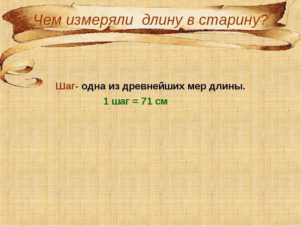 Чем измеряли длину в старину? Шаг- одна из древнейших мер длины. 1 шаг = 71...