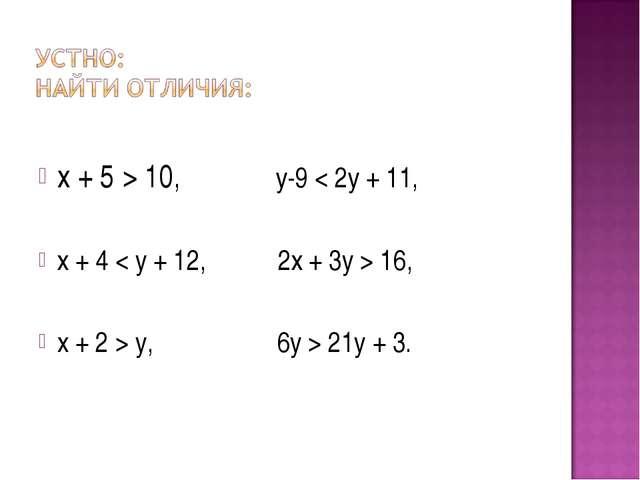 x + 5 > 10, у-9 < 2у + 11, х + 4 < y + 12, 2х + 3y > 16, x + 2 > y, 6y > 21y...