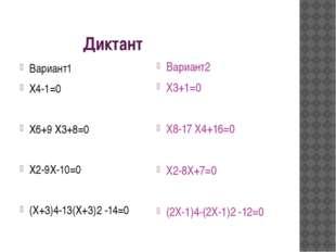Диктант Вариант1 Х4-1=0 Х6+9 Х3+8=0 Х2-9Х-10=0 (Х+3)4-13(Х+3)2 -14=0 Вариант