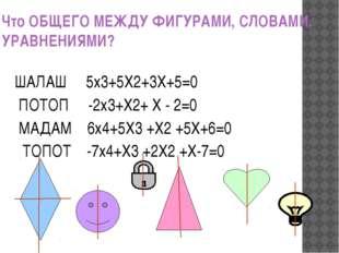 Что ОБЩЕГО МЕЖДУ ФИГУРАМИ, СЛОВАМИ, УРАВНЕНИЯМИ? ШАЛАШ 5х3+5Х2+3Х+5=0 ПОТОП -