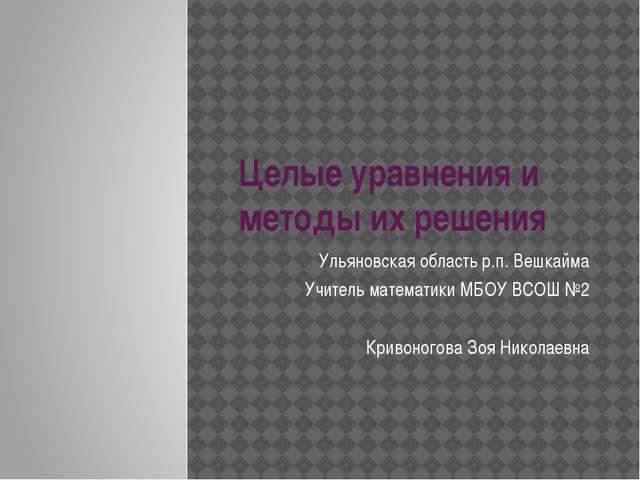 Целые уравнения и методы их решения Ульяновская область р.п. Вешкайма Учитель...