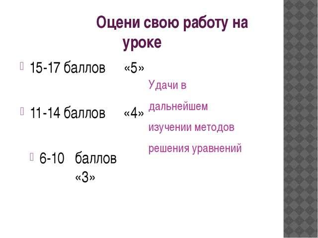 Оцени свою работу на уроке 15-17 баллов «5» 11-14 баллов «4» 6-10 баллов «3»...